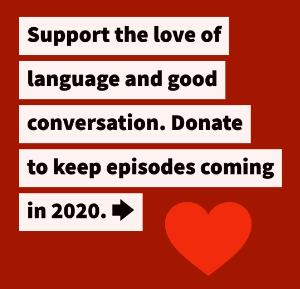 Support the love of language and good conversation. Donate to keep episodes coming in 2020.